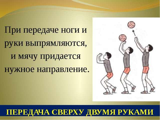 ПЕРЕДАЧА СВЕРХУ ДВУМЯ РУКАМИ При передаче ноги и руки выпрямляются, и мячу пр...