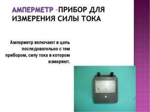 Амперметр включают в цепь последовательно с тем прибором, силу тока в котором