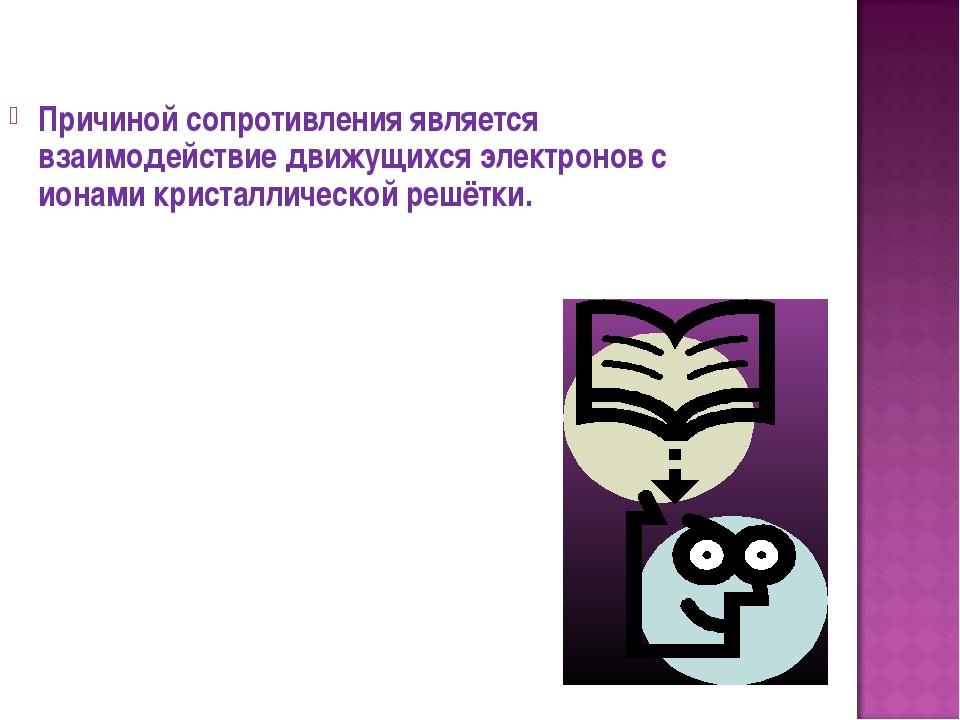 Причиной сопротивления является взаимодействие движущихся электронов с ионами...