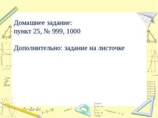 Домашнее задание: пункт 25, № 999, 1000 Дополнительно: задание на листочке