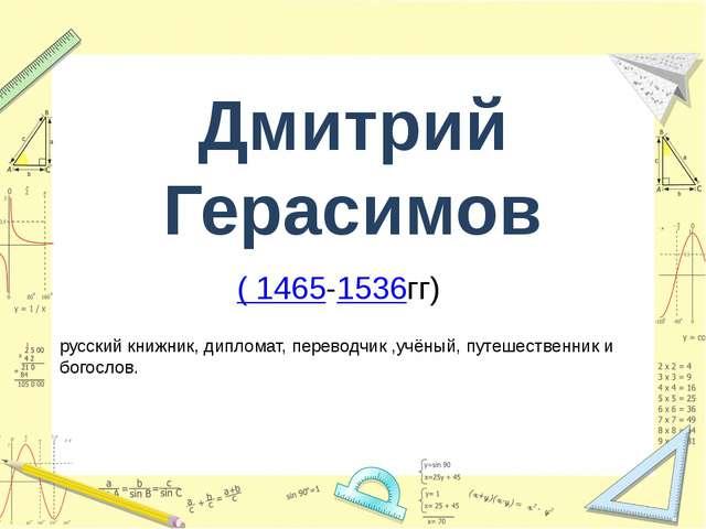 Дмитрий Герасимов ( 1465-1536гг) русский книжник, дипломат, переводчик ,учёны...