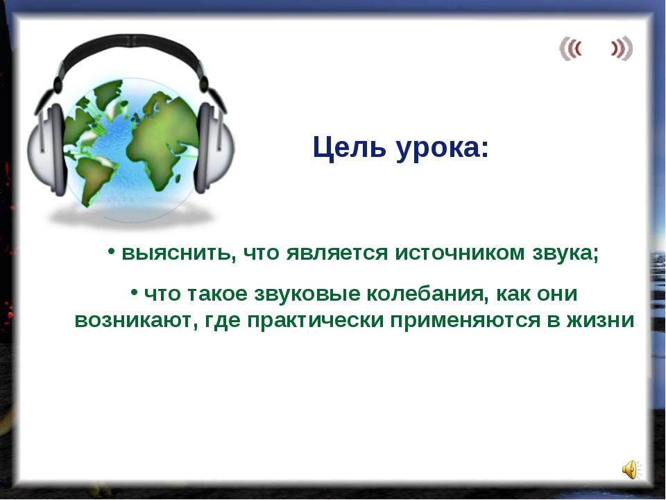 выяснить, что является источником звука; что такое звуковые колебания, как о...