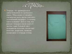 Тетрадь- это древнерусское заимствованием из греческого языка. Образовано от
