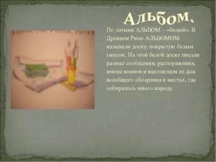 По латыни АЛЬБОМ – «белый». В Древнем Риме АЛЬБОМОМ называли доску, покрытую