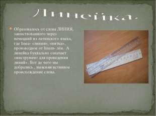 Образовалось от слова ЛИНИЯ, заимствованного через немецкий из латинского язы