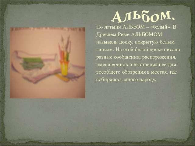 По латыни АЛЬБОМ – «белый». В Древнем Риме АЛЬБОМОМ называли доску, покрытую...