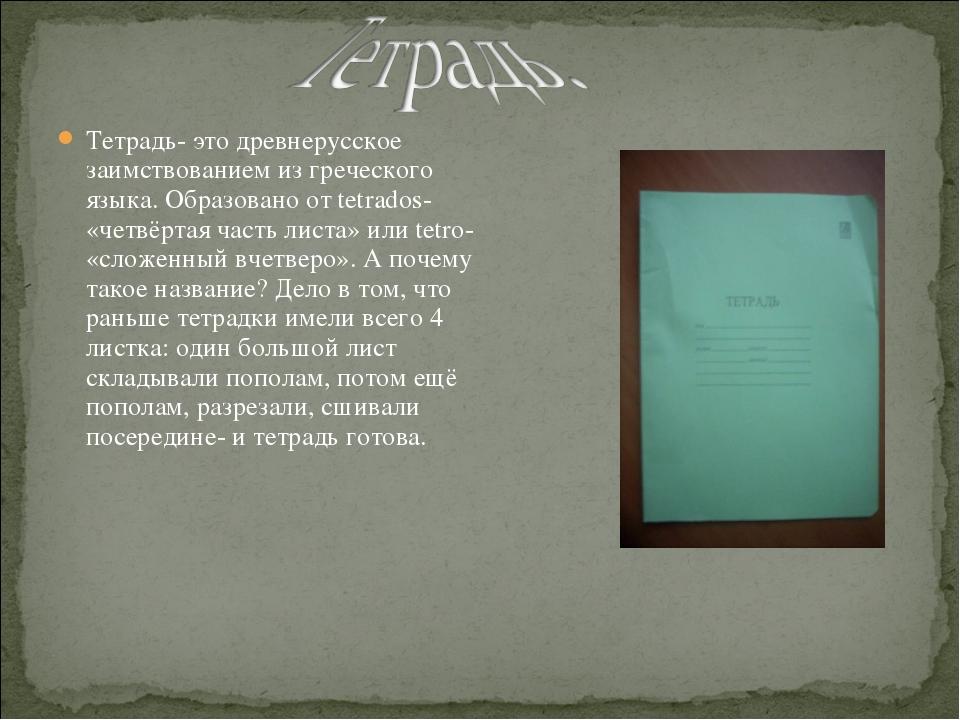 Тетрадь- это древнерусское заимствованием из греческого языка. Образовано от...