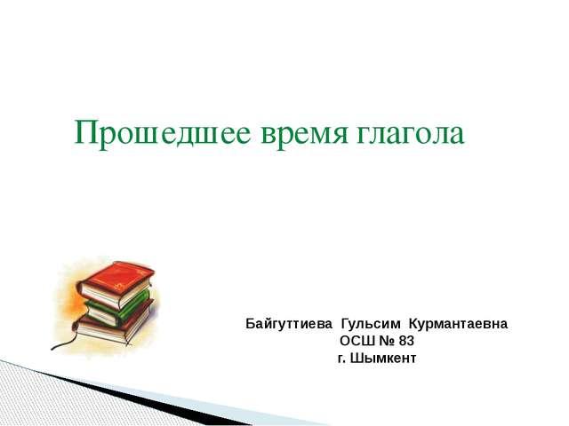 Байгуттиева Гульсим Курмантаевна ОСШ № 83 г. Шымкент Прошедшее время глагола
