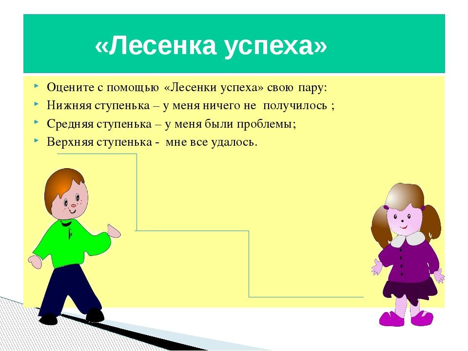 Оцените с помощью «Лесенки успеха» свою пару: Нижняя ступенька – у меня ничег...