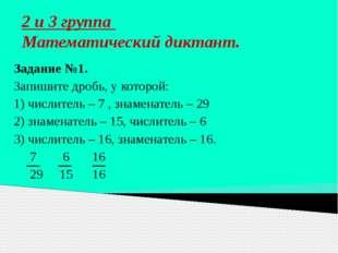 2 и 3 группа Математический диктант. Задание №1. Запишите дробь, у которой: 1