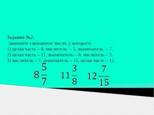 Задание №2. Запишите смешанное число, у которого: 1) целая часть – 8, числит