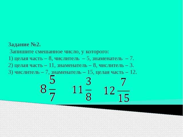 Задание №2. Запишите смешанное число, у которого: 1) целая часть – 8, числит...