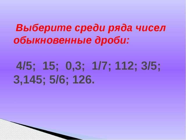 Выберите среди ряда чисел обыкновенные дроби: 4/5; 15; 0,3; 1/7; 112; 3/5; 3...