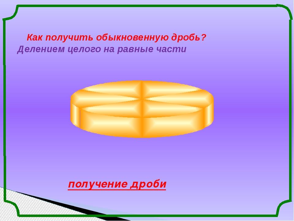 Как получить обыкновенную дробь? Делением целого на равные части получение д...