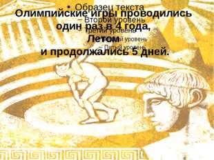 Олимпийские игры проводились один раз в 4 года, Летом и продолжались 5 дней.