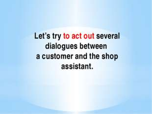 Let's try to act out several dialogues between a customer and the shop assist