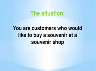 The situation: You are сustomers who would like to buy a souvenir at a souven