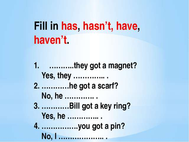 Fill in has, hasn't, have, haven't. ………..they got a magnet? Yes, they ………….....