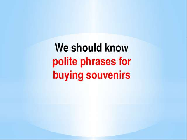 We should know polite phrases for buying souvenirs