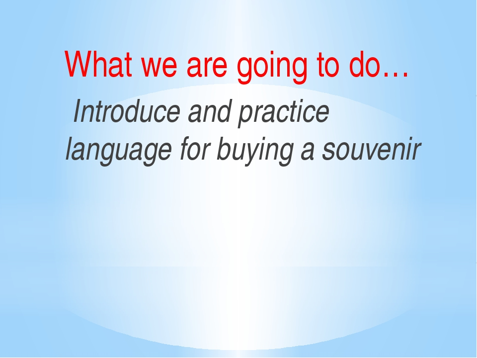 What we are going to do… Introduce and practice language for buying a souvenir