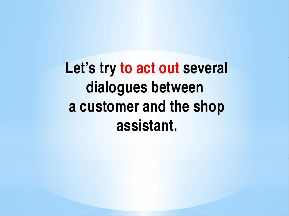 Let's try to act out several dialogues between a customer and the shop assist...