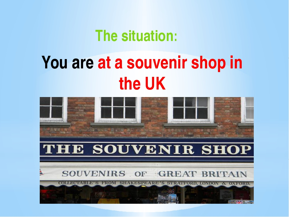You are at a souvenir shop in the UK The situation: