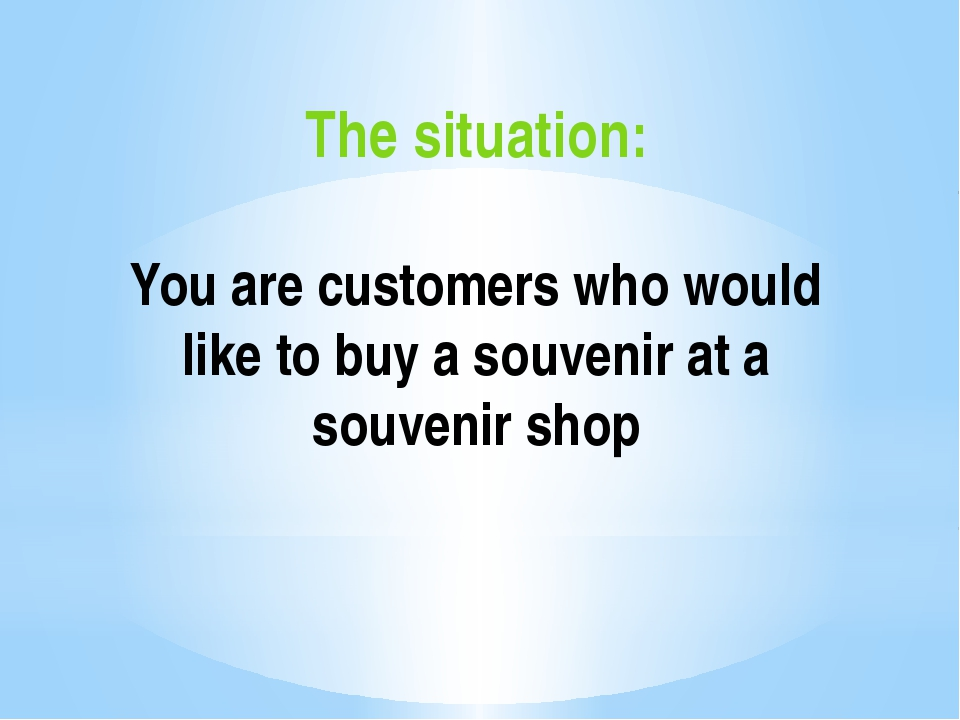 The situation: You are сustomers who would like to buy a souvenir at a souven...