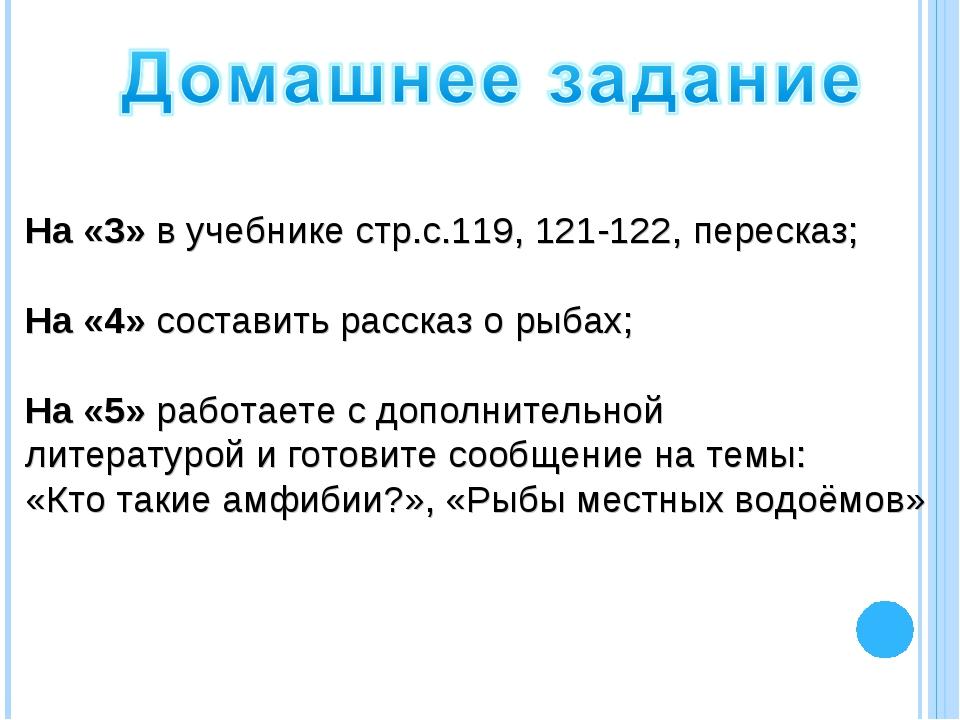 На «3» в учебнике стр.с.119, 121-122, пересказ; На «4» составить рассказ о ры...
