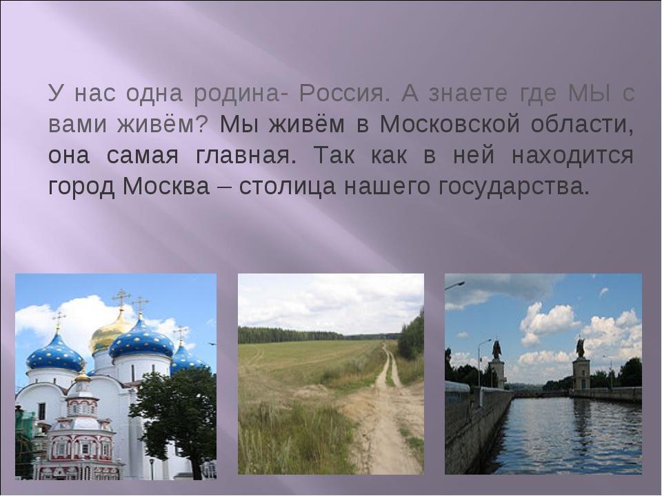 У нас одна родина- Россия. А знаете где МЫ с вами живём? Мы живём в Московско...