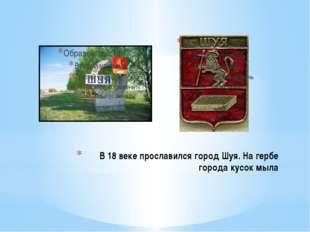 В 18 веке прославился город Шуя. На гербе города кусок мыла