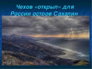 Чехов «открыл» для России остров Сахалин