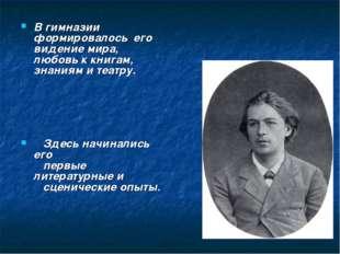 В гимназии формировалось его видение мира, любовь к книгам, знаниям и театру
