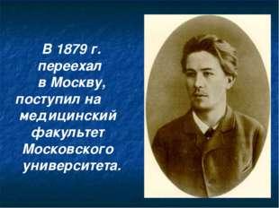 В 1879 г. переехал в Москву, поступил на медицинский факультет Московского ун