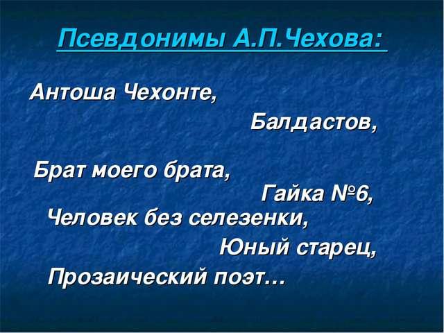 Псевдонимы А.П.Чехова: Антоша Чехонте, Балдастов, Брат моего брата, Гайка №6,...