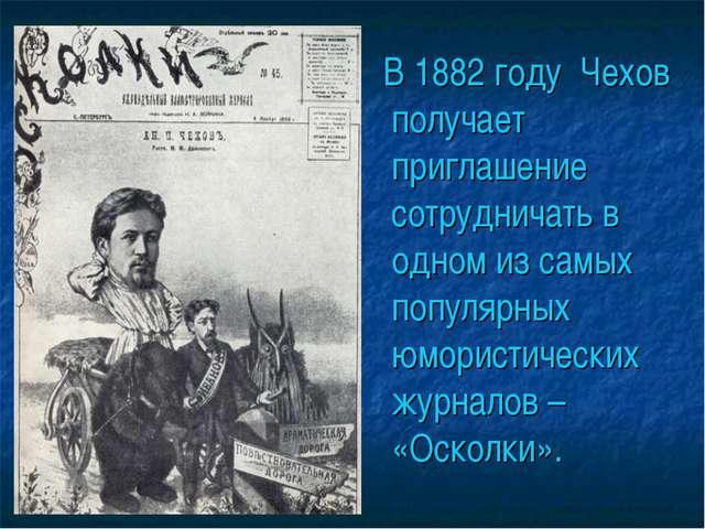 В 1882 году Чехов получает приглашение сотрудничать в одном из самых популяр...