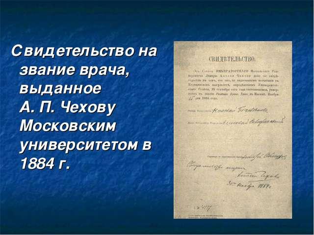 Свидетельство на звание врача, выданное А. П. Чехову Московским университето...