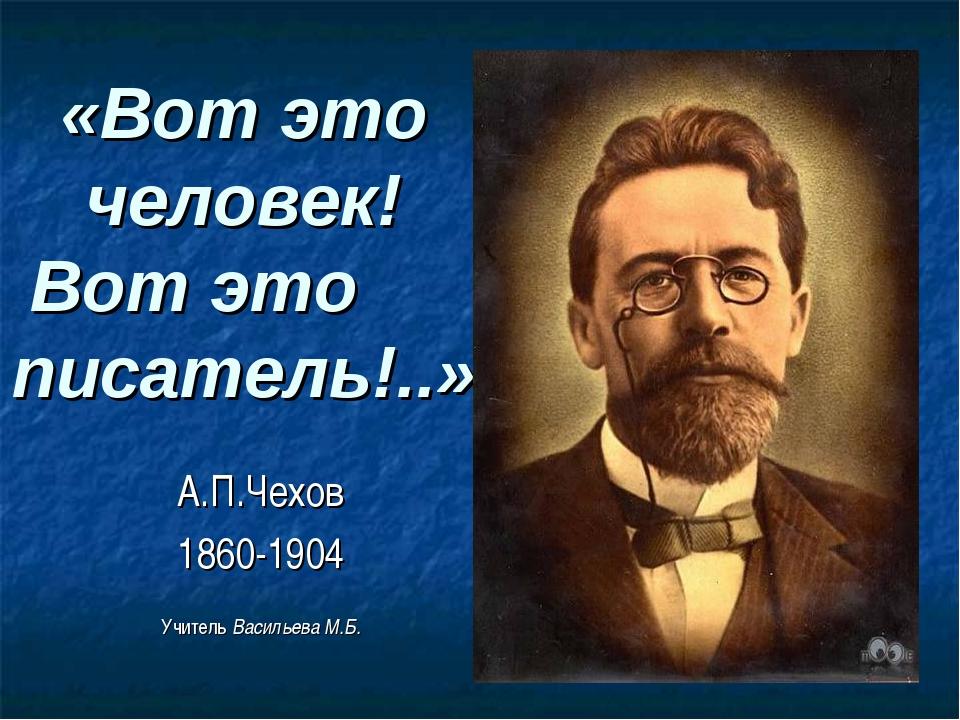 «Вот это человек! Вот это писатель!..» А.П.Чехов 1860-1904 Учитель Васильева...