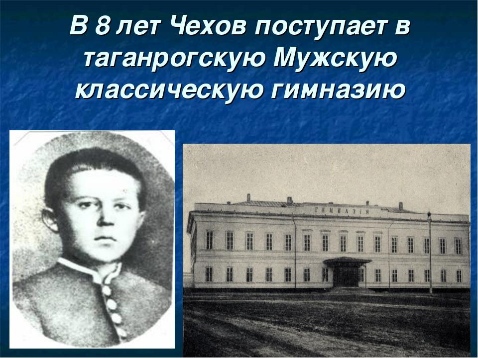 В 8 лет Чехов поступает в таганрогскую Мужскую классическую гимназию