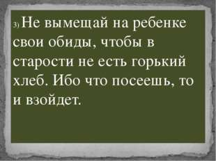 3) Не вымещай на ребенке свои обиды, чтобы в старости не есть горький хлеб. И