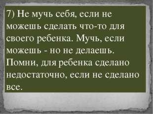 7) Не мучь себя, если не можешь сделать что-то для своего ребенка. Мучь, если