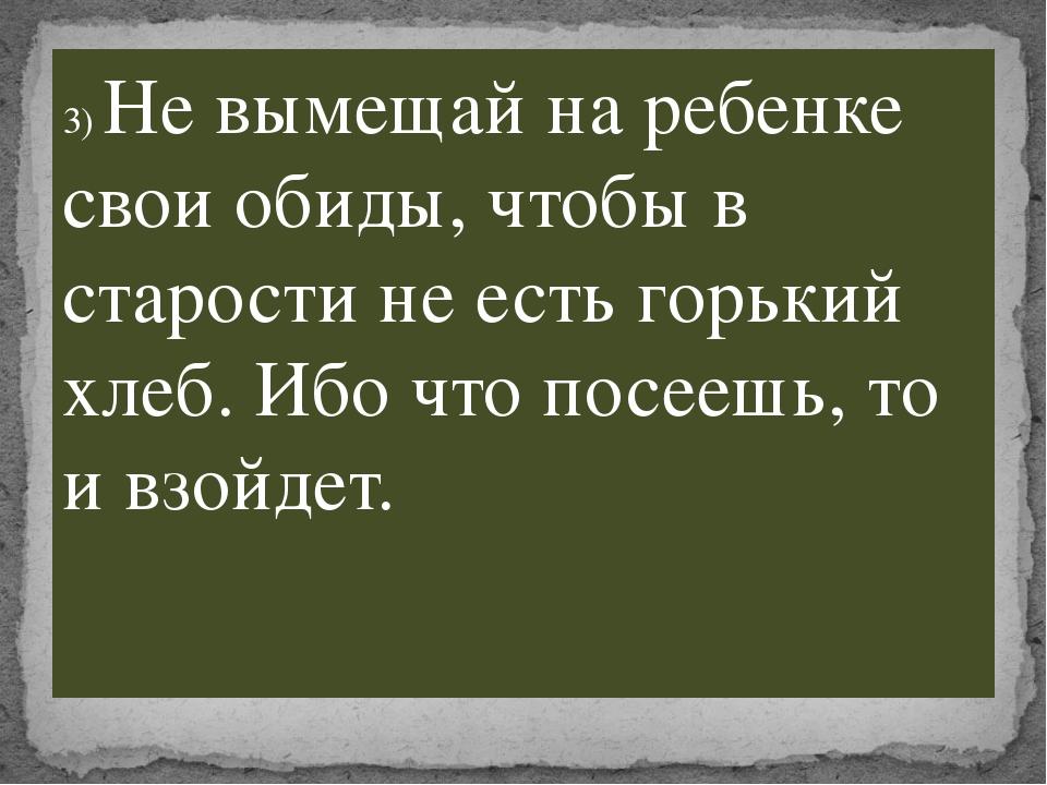 3) Не вымещай на ребенке свои обиды, чтобы в старости не есть горький хлеб. И...