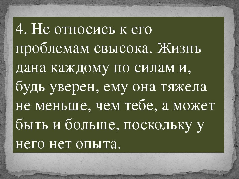 4. Не относись к его проблемам свысока. Жизнь дана каждому по силам и, будь у...