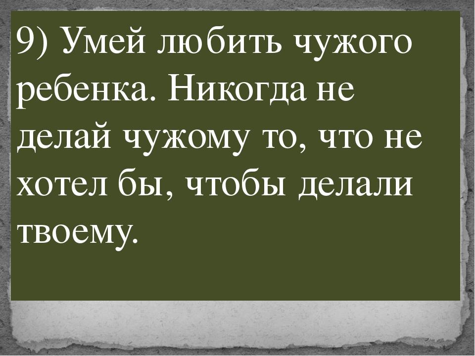 9) Умей любить чужого ребенка. Никогда не делай чужому то, что не хотел бы, ч...
