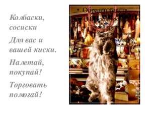 Колбаски, сосиски Для вас и вашей киски. Налетай, покупай! Торговать помогай!