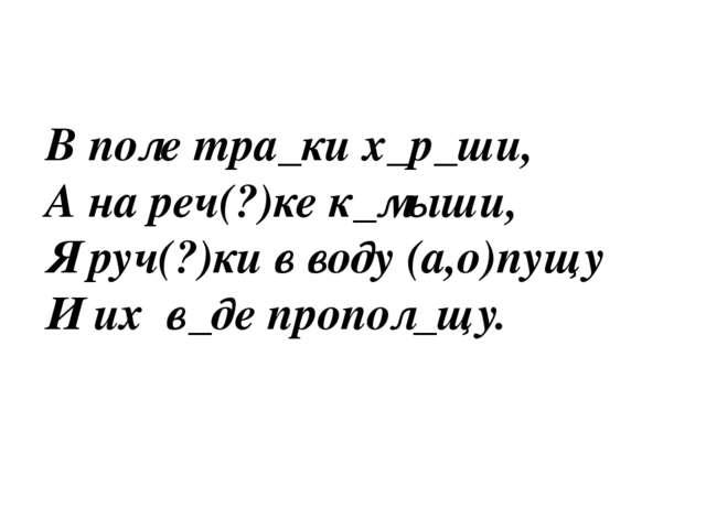 В поле тра_ки х_р_ши, А на реч(?)ке к_мыши, Я руч(?)ки в воду (а,о)пущу И их...