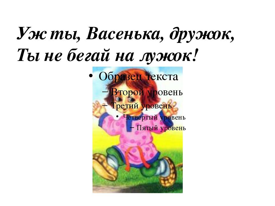 Уж ты, Васенька, дружок, Ты не бегай на лужок!