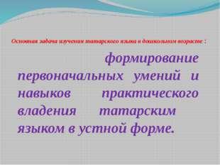 Основная задача изучения татарского языка в дошкольном возрасте : формировани