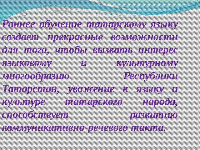 Раннее обучение татарскому языку создает прекрасные возможности для того, что...