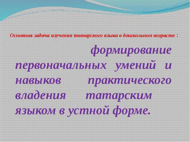 Основная задача изучения татарского языка в дошкольном возрасте : формировани...