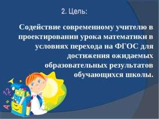 2. Цель: Содействие современному учителю в проектировании урока математики в